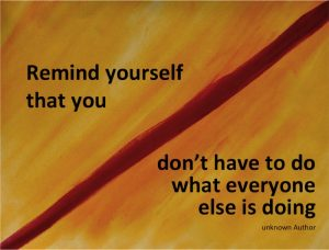 Remind yourself that you don't have to do what everyone else is doing